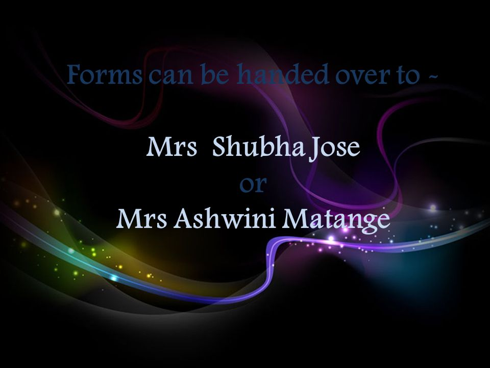 Forms can be handed over to - Mrs Shubha Jose or Mrs Ashwini Matange