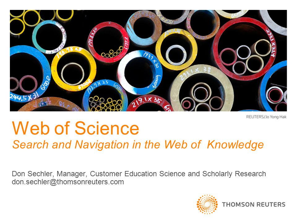 Don Sechler, Manager, Customer Education Science and Scholarly Research don.sechler@thomsonreuters.com Web of Science Search and Navigation in the Web of Knowledge