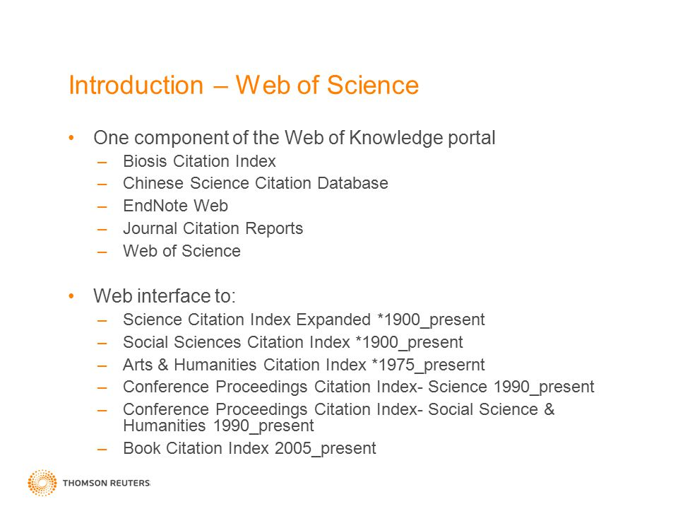 Introduction – Web of Science One component of the Web of Knowledge portal –Biosis Citation Index –Chinese Science Citation Database –EndNote Web –Journal Citation Reports –Web of Science Web interface to: –Science Citation Index Expanded *1900_present –Social Sciences Citation Index *1900_present –Arts & Humanities Citation Index *1975_presernt –Conference Proceedings Citation Index- Science 1990_present –Conference Proceedings Citation Index- Social Science & Humanities 1990_present –Book Citation Index 2005_present
