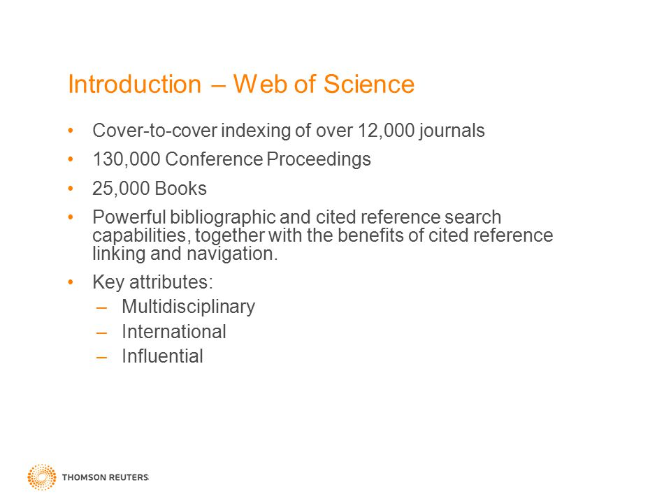 Introduction – Web of Science Cover-to-cover indexing of over 12,000 journals 130,000 Conference Proceedings 25,000 Books Powerful bibliographic and c
