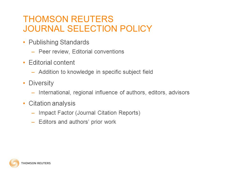 THOMSON REUTERS JOURNAL SELECTION POLICY Publishing Standards –Peer review, Editorial conventions Editorial content –Addition to knowledge in specific subject field Diversity –International, regional influence of authors, editors, advisors Citation analysis –Impact Factor (Journal Citation Reports) –Editors and authors' prior work