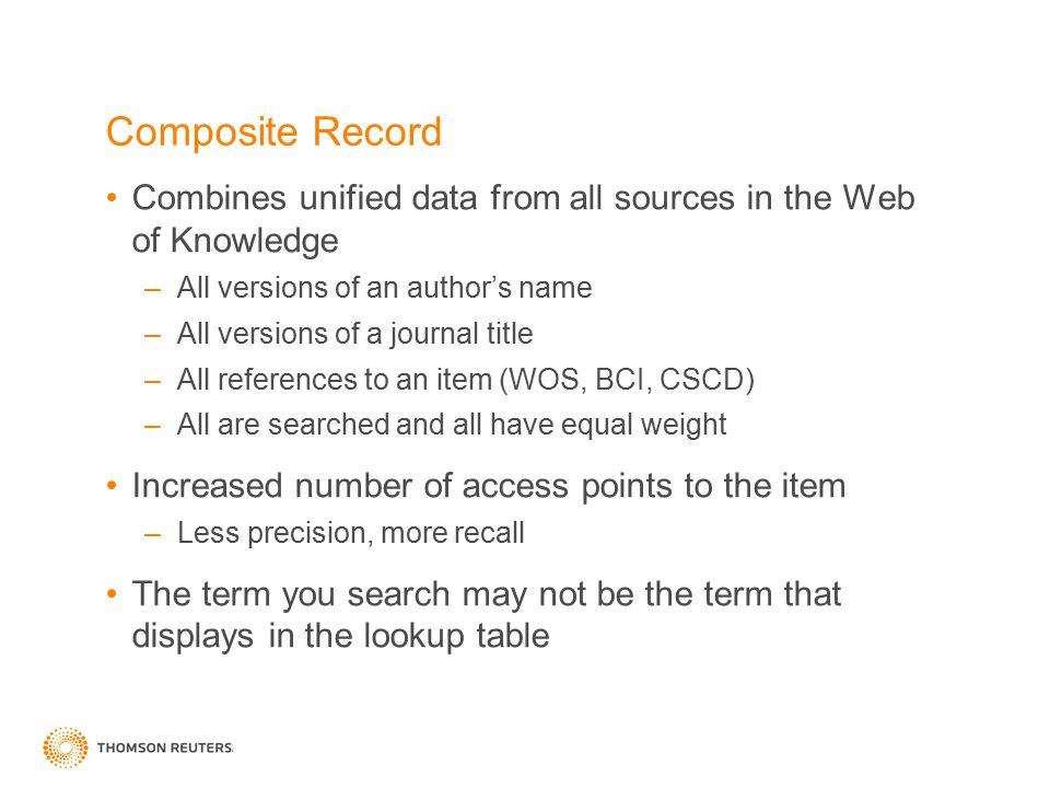Composite Record Combines unified data from all sources in the Web of Knowledge –All versions of an author's name –All versions of a journal title –All references to an item (WOS, BCI, CSCD) –All are searched and all have equal weight Increased number of access points to the item –Less precision, more recall The term you search may not be the term that displays in the lookup table