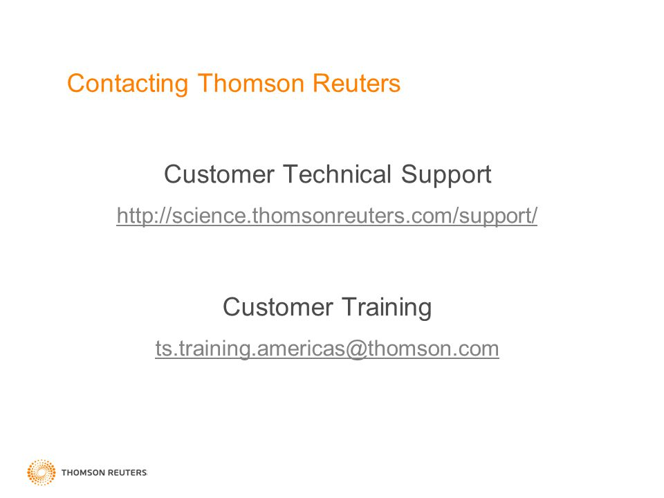 Contacting Thomson Reuters Customer Technical Support http://science.thomsonreuters.com/support/ Customer Training ts.training.americas@thomson.com