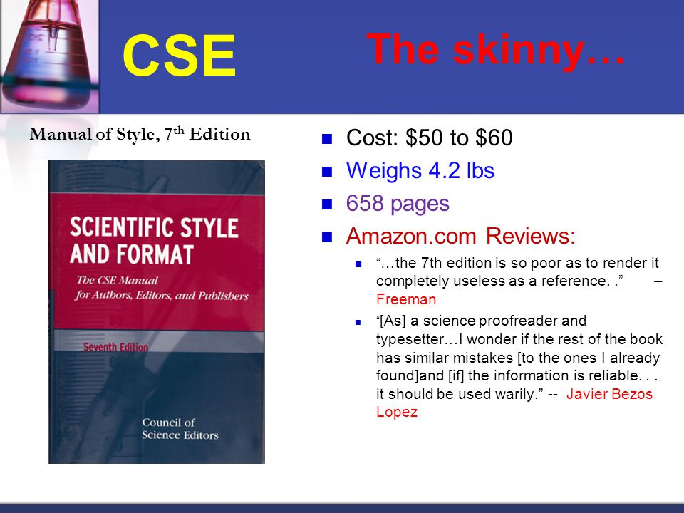 CSE Manual of Style, 7 th Edition The skinny… Cost: $50 to $60 Weighs 4.2 lbs 658 pages Amazon.com Reviews: …the 7th edition is so poor as to render it completely useless as a reference.. – Freeman [As] a science proofreader and typesetter…I wonder if the rest of the book has similar mistakes [to the ones I already found]and [if] the information is reliable...