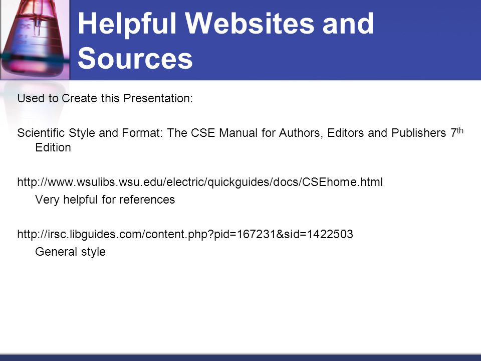 Helpful Websites and Sources Used to Create this Presentation: Scientific Style and Format: The CSE Manual for Authors, Editors and Publishers 7 th Edition http://www.wsulibs.wsu.edu/electric/quickguides/docs/CSEhome.html Very helpful for references http://irsc.libguides.com/content.php?pid=167231&sid=1422503 General style