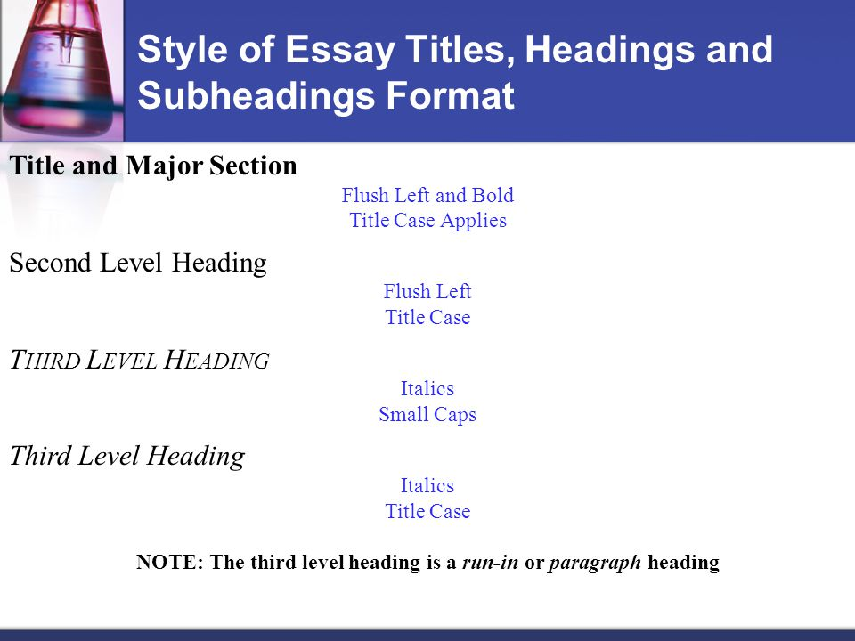Style of Essay Titles, Headings and Subheadings Format Title and Major Section Flush Left and Bold Title Case Applies Second Level Heading Flush Left Title Case T HIRD L EVEL H EADING Italics Small Caps Third Level Heading Italics Title Case NOTE: The third level heading is a run-in or paragraph heading