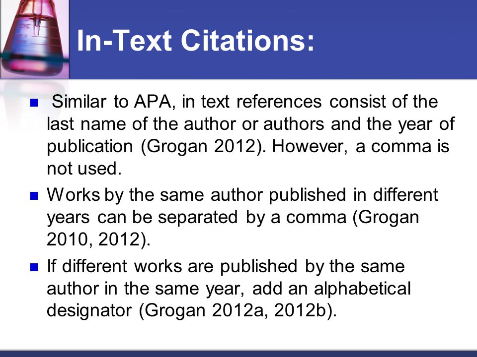 In-Text Citations: Similar to APA, in text references consist of the last name of the author or authors and the year of publication (Grogan 2012).