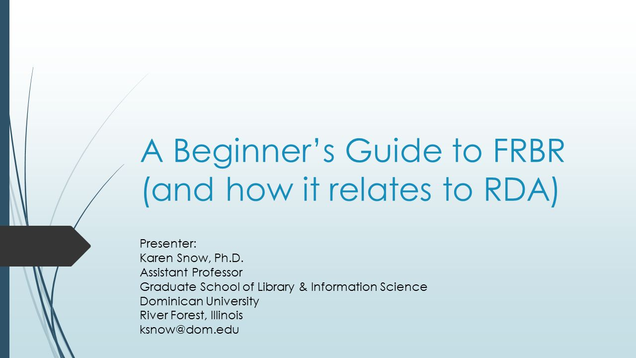 A Beginner's Guide to FRBR (and how it relates to RDA) Presenter: Karen Snow, Ph.D.