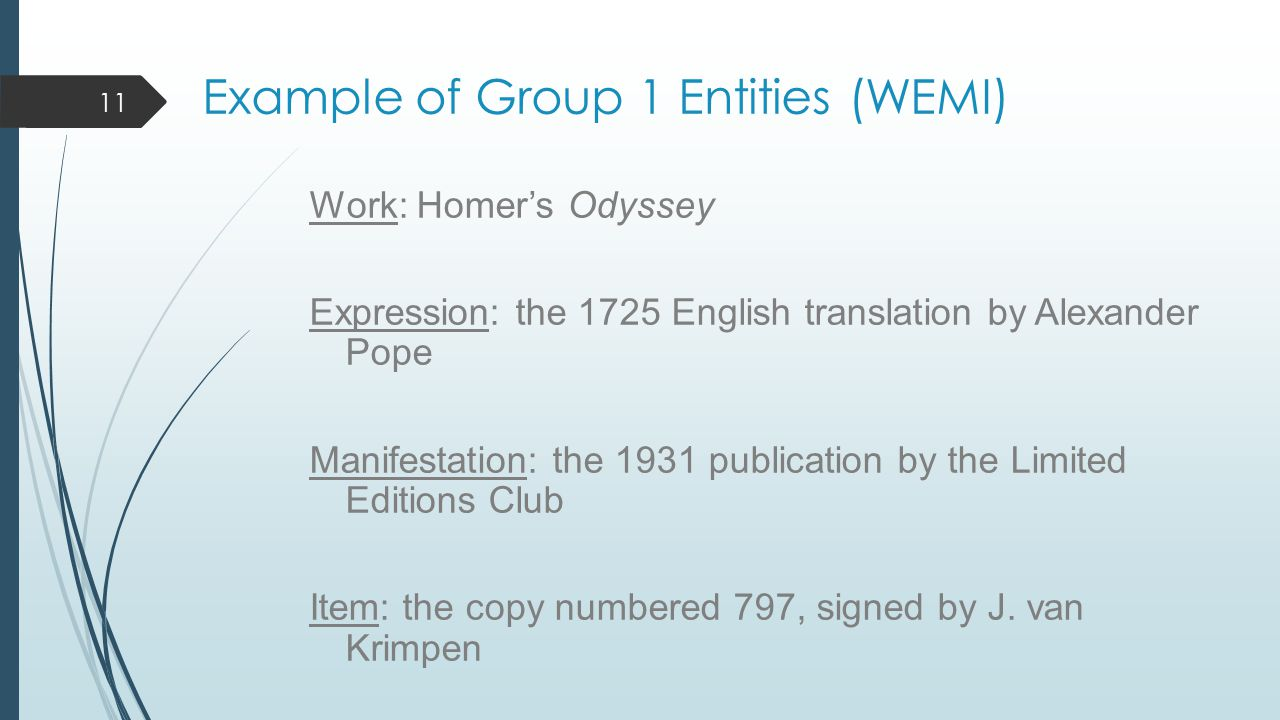 Example of Group 1 Entities (WEMI) Work: Homer's Odyssey Expression: the 1725 English translation by Alexander Pope Manifestation: the 1931 publication by the Limited Editions Club Item: the copy numbered 797, signed by J.