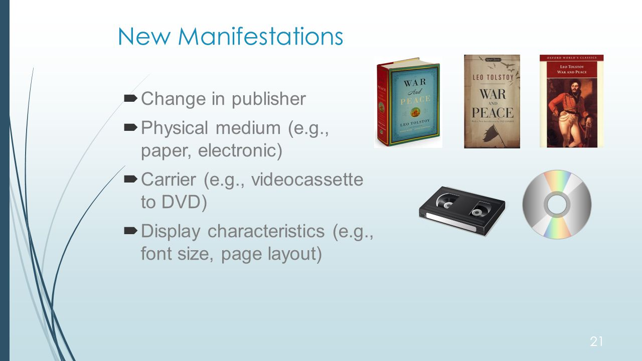 New Manifestations  Change in publisher  Physical medium (e.g., paper, electronic)  Carrier (e.g., videocassette to DVD)  Display characteristics (e.g., font size, page layout) 21