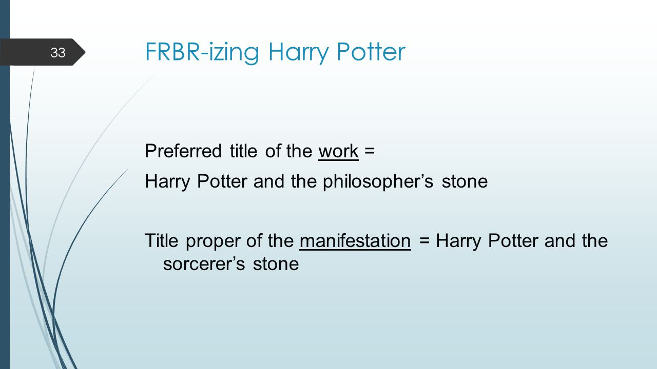 FRBR-izing Harry Potter Preferred title of the work = Harry Potter and the philosopher's stone Title proper of the manifestation = Harry Potter and the sorcerer's stone 33