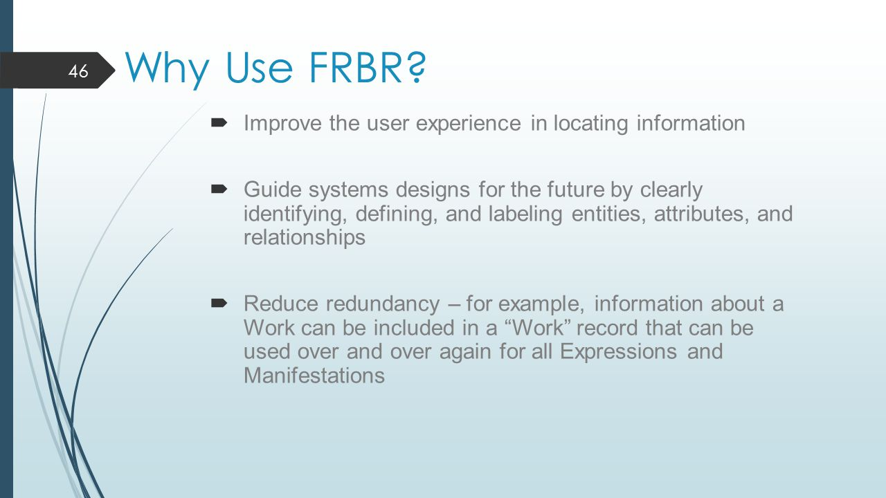 Why Use FRBR?  Improve the user experience in locating information  Guide systems designs for the future by clearly identifying, defining, and label