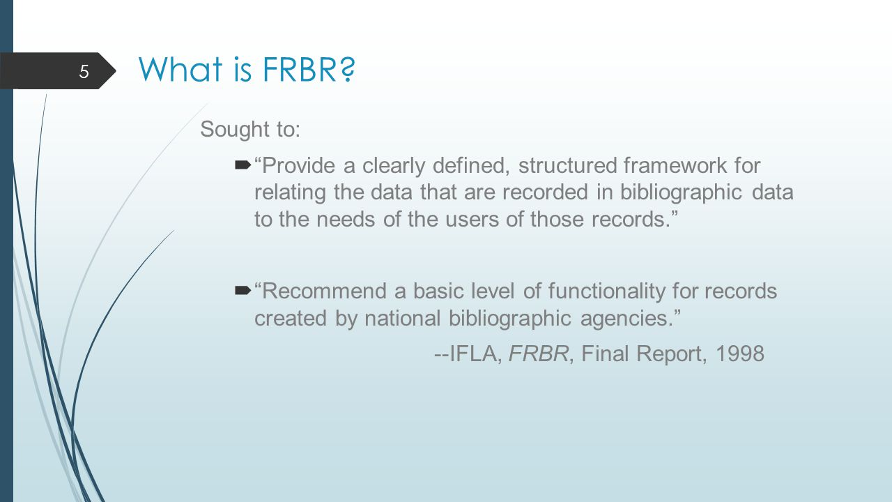 "What is FRBR? Sought to:  ""Provide a clearly defined, structured framework for relating the data that are recorded in bibliographic data to the needs"