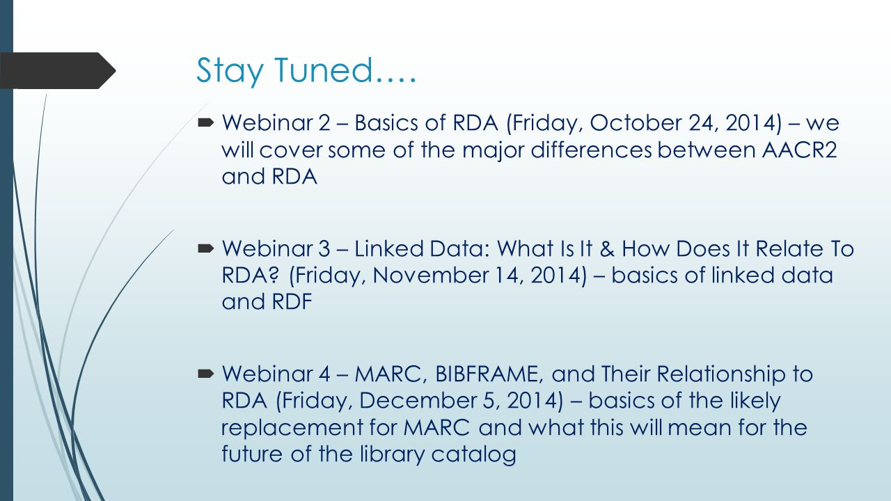 Stay Tuned….  Webinar 2 – Basics of RDA (Friday, October 24, 2014) – we will cover some of the major differences between AACR2 and RDA  Webinar 3 –