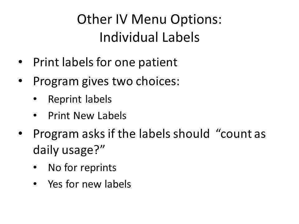 Other IV Menu Options: Individual Labels Print labels for one patient Program gives two choices: Reprint labels Print New Labels Program asks if the labels should count as daily usage No for reprints Yes for new labels