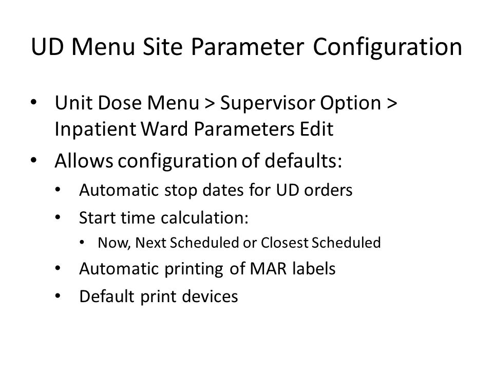 UD Menu Site Parameter Configuration Unit Dose Menu > Supervisor Option > Inpatient Ward Parameters Edit Allows configuration of defaults: Automatic stop dates for UD orders Start time calculation: Now, Next Scheduled or Closest Scheduled Automatic printing of MAR labels Default print devices