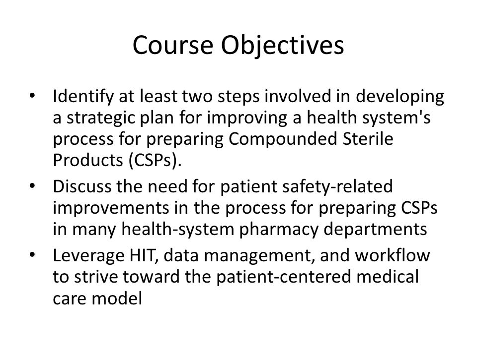 Course Objectives Identify at least two steps involved in developing a strategic plan for improving a health system s process for preparing Compounded Sterile Products (CSPs).