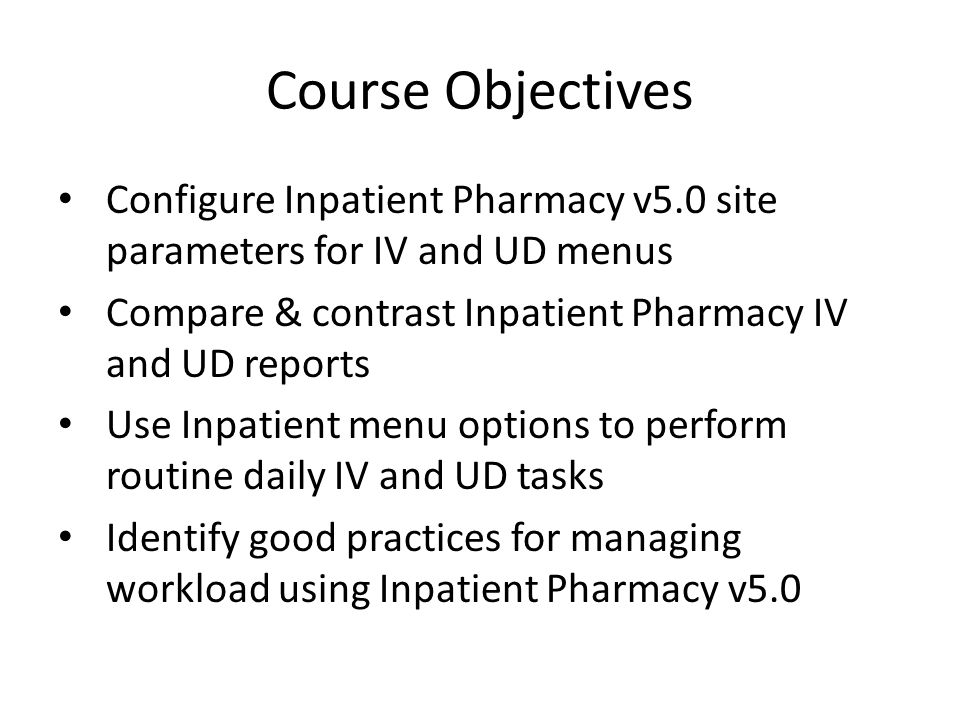 Course Objectives Configure Inpatient Pharmacy v5.0 site parameters for IV and UD menus Compare & contrast Inpatient Pharmacy IV and UD reports Use Inpatient menu options to perform routine daily IV and UD tasks Identify good practices for managing workload using Inpatient Pharmacy v5.0