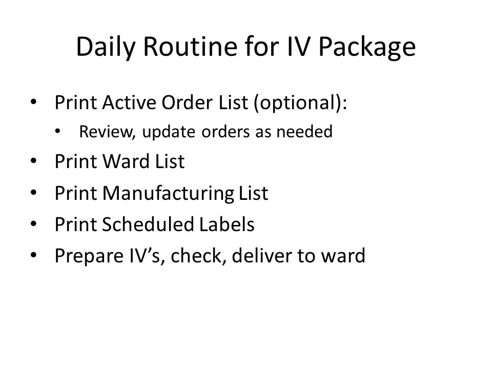 Daily Routine for IV Package Print Active Order List (optional): Review, update orders as needed Print Ward List Print Manufacturing List Print Scheduled Labels Prepare IV's, check, deliver to ward