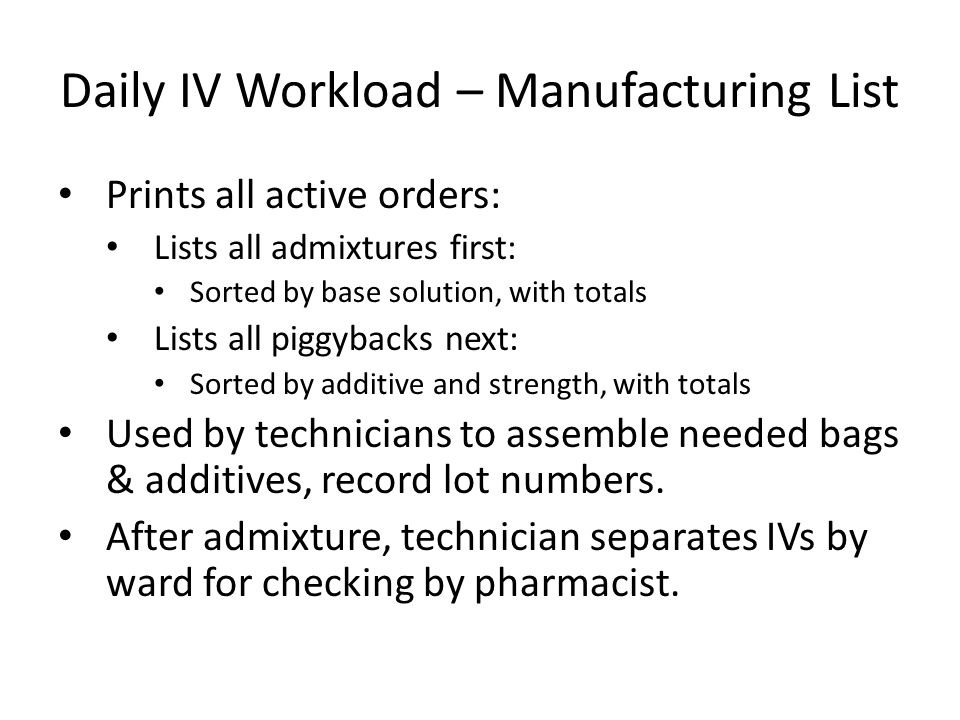 Daily IV Workload – Manufacturing List Prints all active orders: Lists all admixtures first: Sorted by base solution, with totals Lists all piggybacks next: Sorted by additive and strength, with totals Used by technicians to assemble needed bags & additives, record lot numbers.