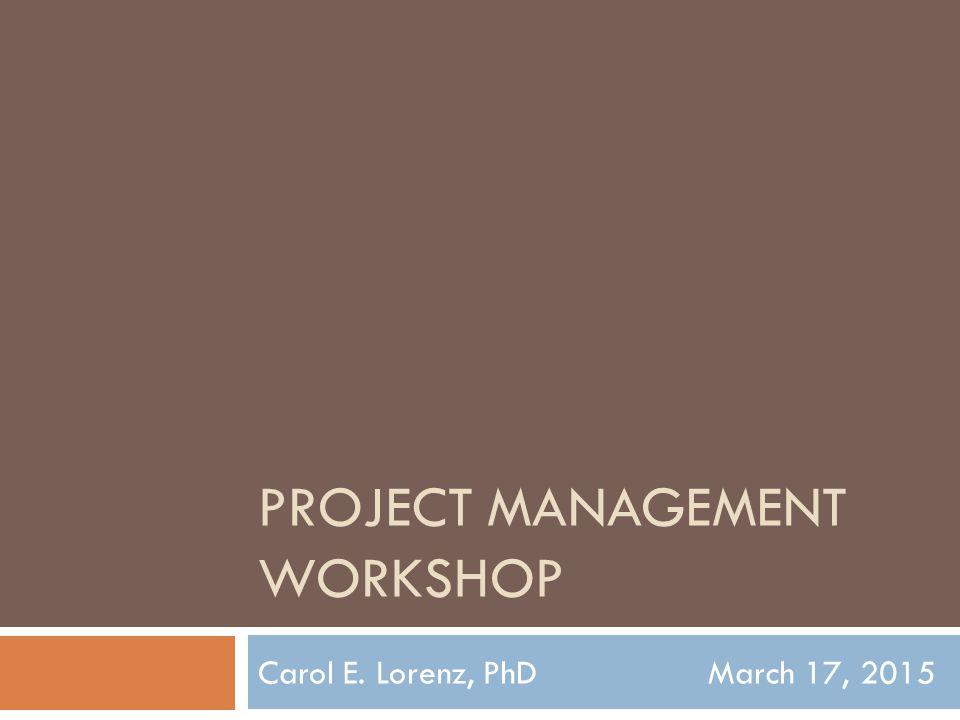PROJECT MANAGEMENT WORKSHOP Carol E. Lorenz, PhD March 17, 2015
