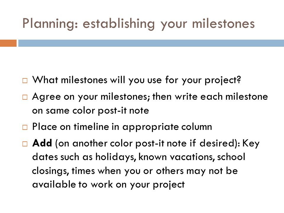 Planning: establishing your milestones  What milestones will you use for your project?  Agree on your milestones; then write each milestone on same