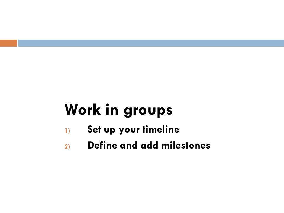 Work in groups 1) Set up your timeline 2) Define and add milestones