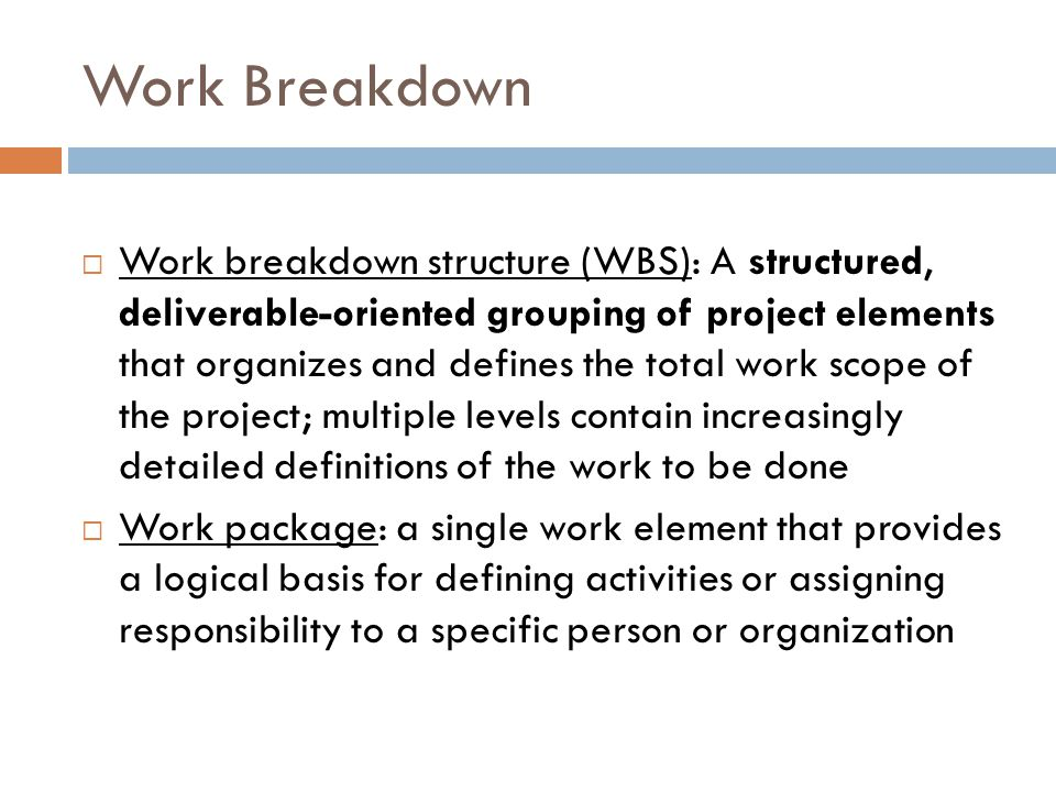 Work Breakdown  Work breakdown structure (WBS): A structured, deliverable-oriented grouping of project elements that organizes and defines the total