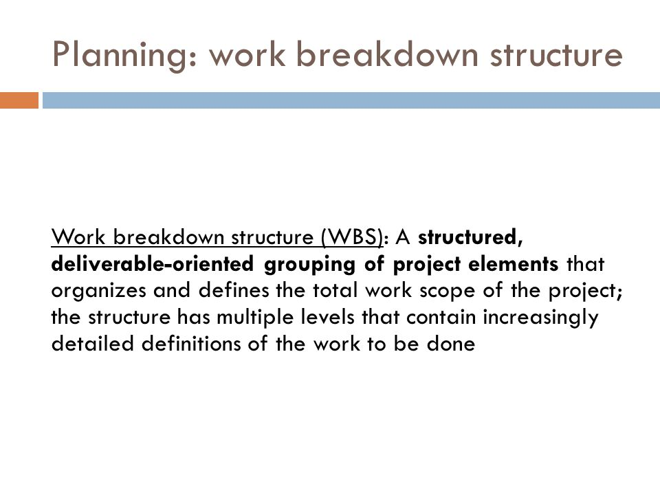Planning: work breakdown structure Work breakdown structure (WBS): A structured, deliverable-oriented grouping of project elements that organizes and