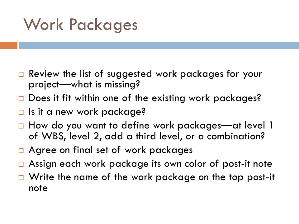 Work Packages  Review the list of suggested work packages for your project—what is missing?  Does it fit within one of the existing work packages? 