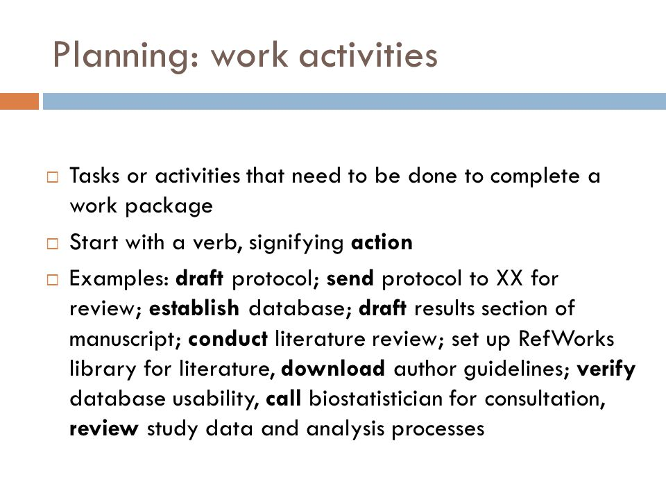 Planning: work activities  Tasks or activities that need to be done to complete a work package  Start with a verb, signifying action  Examples: dra