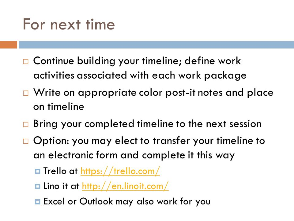 For next time  Continue building your timeline; define work activities associated with each work package  Write on appropriate color post-it notes a