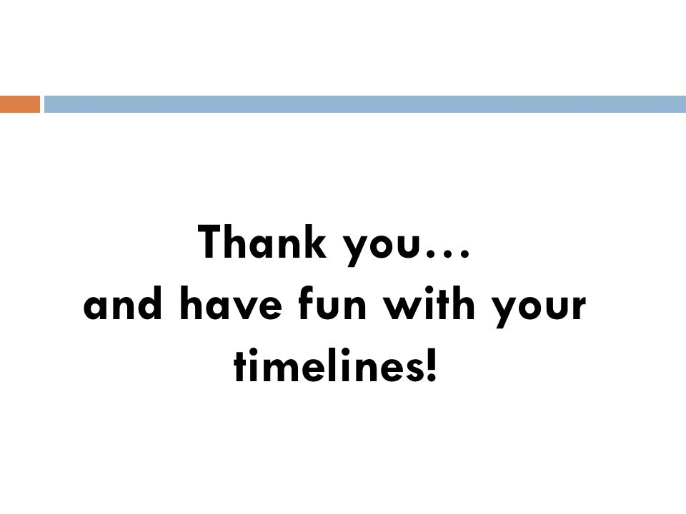 Thank you… and have fun with your timelines!