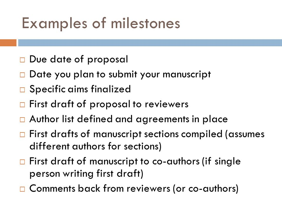 Examples of milestones  Due date of proposal  Date you plan to submit your manuscript  Specific aims finalized  First draft of proposal to reviewe