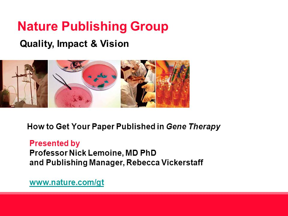 Nature Publishing Group Quality, Impact & Vision 1 Presented by Professor Nick Lemoine, MD PhD and Publishing Manager, Rebecca Vickerstaff www.nature.com/gt www.nature.com/gt How to Get Your Paper Published in Gene Therapy
