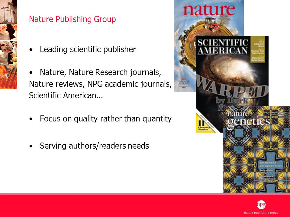 2 Nature Publishing Group Leading scientific publisher Nature, Nature Research journals, Nature reviews, NPG academic journals, Scientific American… Focus on quality rather than quantity Serving authors/readers needs