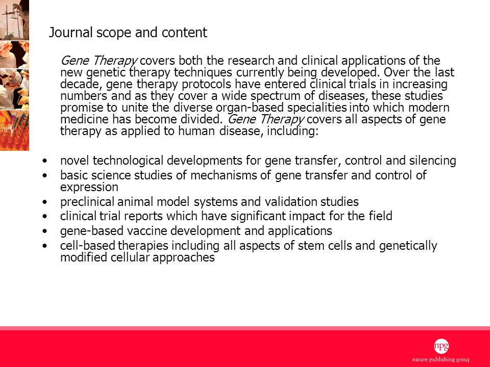 6 Journal scope and content Gene Therapy covers both the research and clinical applications of the new genetic therapy techniques currently being developed.