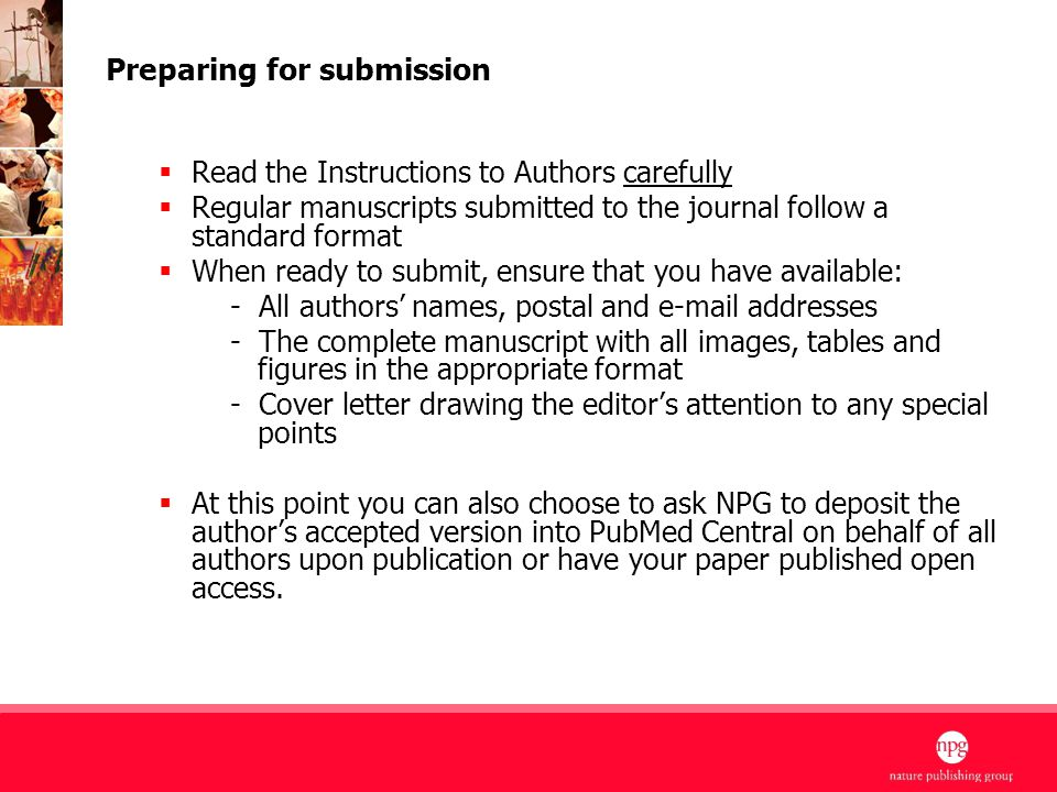 9 Preparing for submission  Read the Instructions to Authors carefully  Regular manuscripts submitted to the journal follow a standard format  When ready to submit, ensure that you have available: - All authors' names, postal and e-mail addresses - The complete manuscript with all images, tables and figures in the appropriate format - Cover letter drawing the editor's attention to any special points  At this point you can also choose to ask NPG to deposit the author's accepted version into PubMed Central on behalf of all authors upon publication or have your paper published open access.