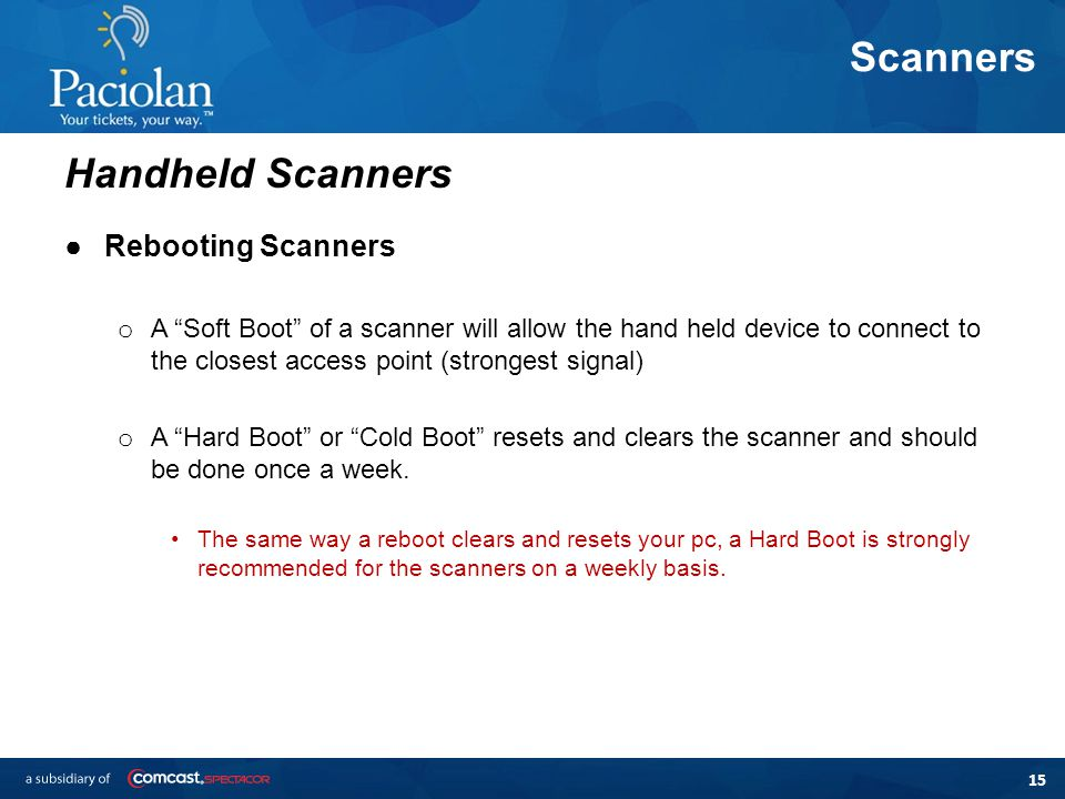15 Scanners ●Rebooting Scanners o A Soft Boot of a scanner will allow the hand held device to connect to the closest access point (strongest signal) o A Hard Boot or Cold Boot resets and clears the scanner and should be done once a week.