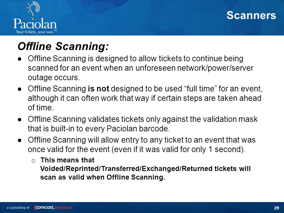 29 Scanners Offline Scanning: ●Offline Scanning is designed to allow tickets to continue being scanned for an event when an unforeseen network/power/server outage occurs.