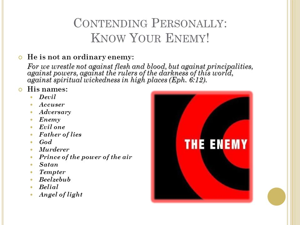 C ONTENDING P ERSONALLY : K NOW Y OUR E NEMY ! He is not an ordinary enemy: For we wrestle not against flesh and blood, but against principalities, ag