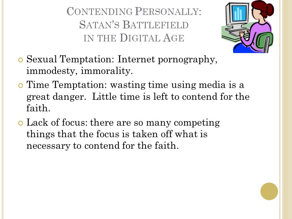 C ONTENDING P ERSONALLY : S ATAN ' S B ATTLEFIELD IN THE D IGITAL A GE Sexual Temptation: Internet pornography, immodesty, immorality. Time Temptation