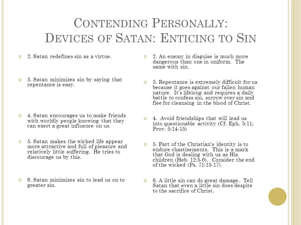 C ONTENDING P ERSONALLY : D EVICES OF S ATAN : E NTICING TO S IN 2. Satan redefines sin as a virtue. 3. Satan minimizes sin by saying that repentance