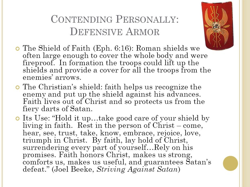 C ONTENDING P ERSONALLY : D EFENSIVE A RMOR The Shield of Faith (Eph. 6:16): Roman shields were often large enough to cover the whole body and were fi