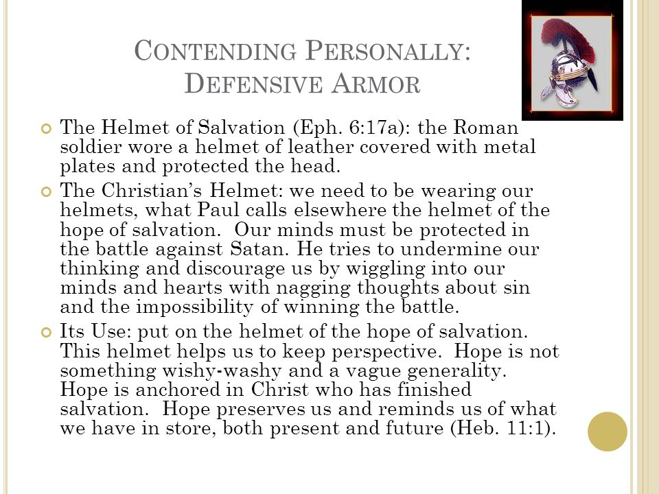 C ONTENDING P ERSONALLY : D EFENSIVE A RMOR The Helmet of Salvation (Eph. 6:17a): the Roman soldier wore a helmet of leather covered with metal plates