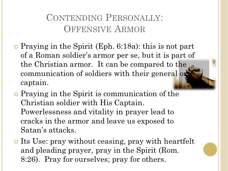 C ONTENDING P ERSONALLY : O FFENSIVE A RMOR Praying in the Spirit (Eph. 6:18a): this is not part of a Roman soldier's armor per se, but it is part of