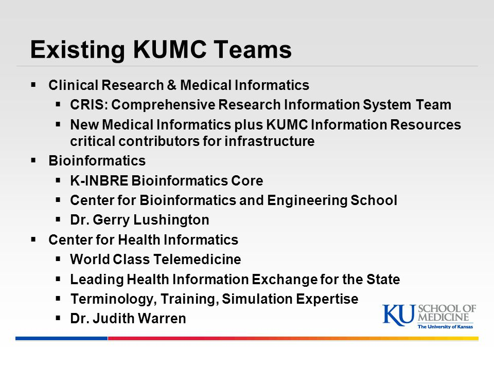 Existing KUMC Teams  Clinical Research & Medical Informatics  CRIS: Comprehensive Research Information System Team  New Medical Informatics plus KUMC Information Resources critical contributors for infrastructure  Bioinformatics  K-INBRE Bioinformatics Core  Center for Bioinformatics and Engineering School  Dr.