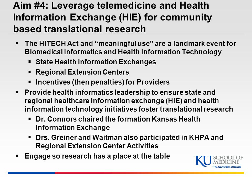 Aim #4: Leverage telemedicine and Health Information Exchange (HIE) for community based translational research  The HITECH Act and meaningful use are a landmark event for Biomedical Informatics and Health Information Technology  State Health Information Exchanges  Regional Extension Centers  Incentives (then penalties) for Providers  Provide health informatics leadership to ensure state and regional healthcare information exchange (HIE) and health information technology initiatives foster translational research  Dr.