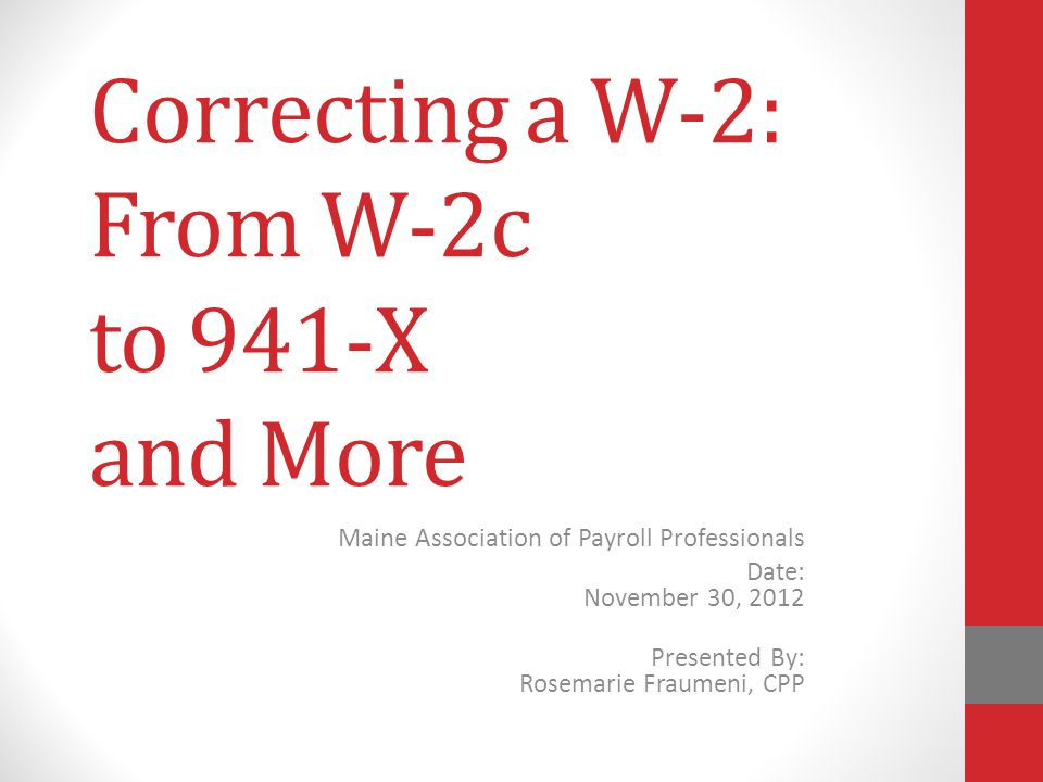 Correcting a W-2: From W-2c to 941-X and More Maine Association of Payroll Professionals Date: November 30, 2012 Presented By: Rosemarie Fraumeni, CPP