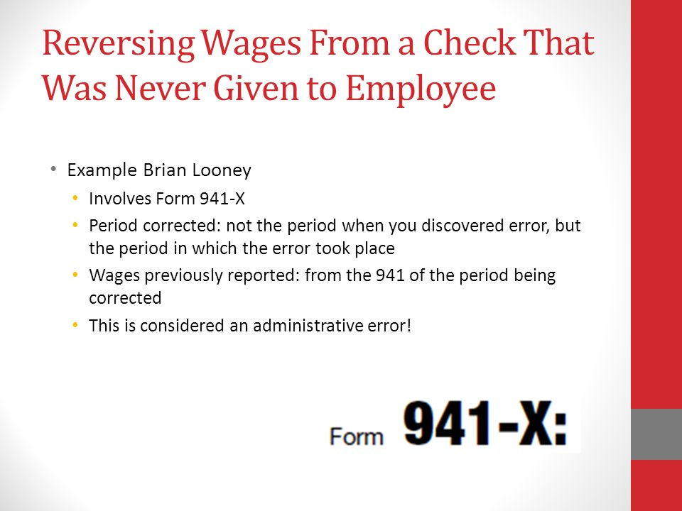 Reversing Wages From a Check That Was Never Given to Employee Example Brian Looney Involves Form 941-X Period corrected: not the period when you discovered error, but the period in which the error took place Wages previously reported: from the 941 of the period being corrected This is considered an administrative error!